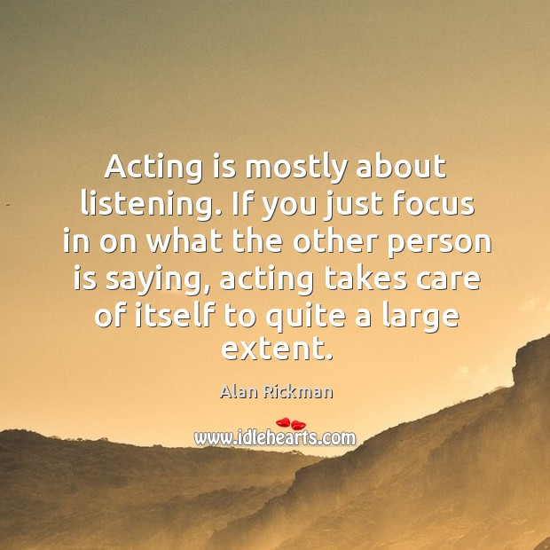 Acting is mostly about listening. If you just focus in on what Alan Rickman Picture Quote