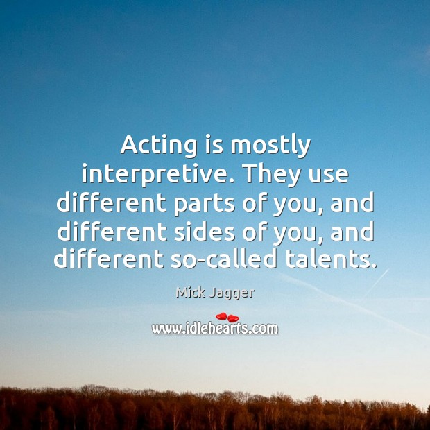 Acting is mostly interpretive. They use different parts of you, and different Mick Jagger Picture Quote