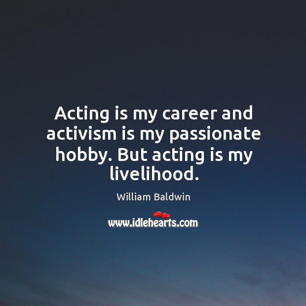 Acting is my career and activism is my passionate hobby. But acting is my livelihood. William Baldwin Picture Quote