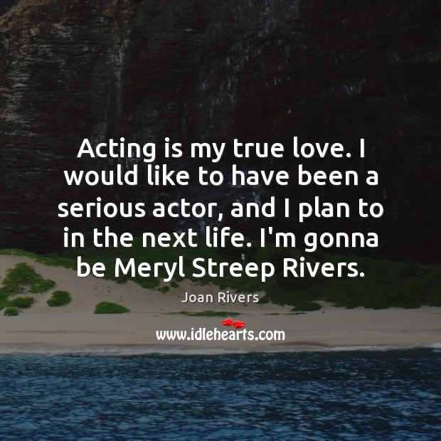 Acting is my true love. I would like to have been a Image