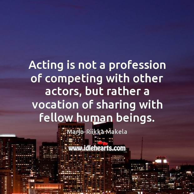 Acting is not a profession of competing with other actors, but rather Image