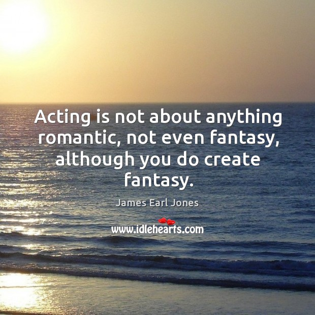 Acting is not about anything romantic, not even fantasy, although you do create fantasy. James Earl Jones Picture Quote