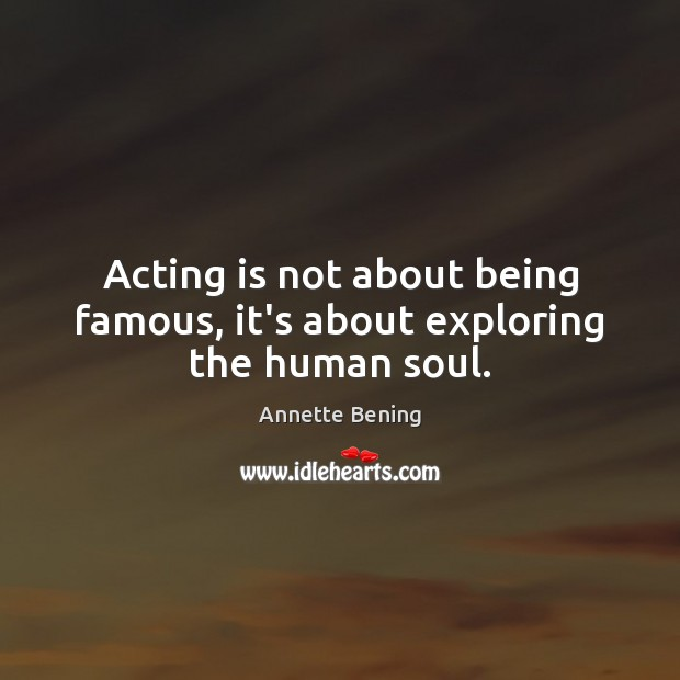 Image, Acting is not about being famous, it's about exploring the human soul.