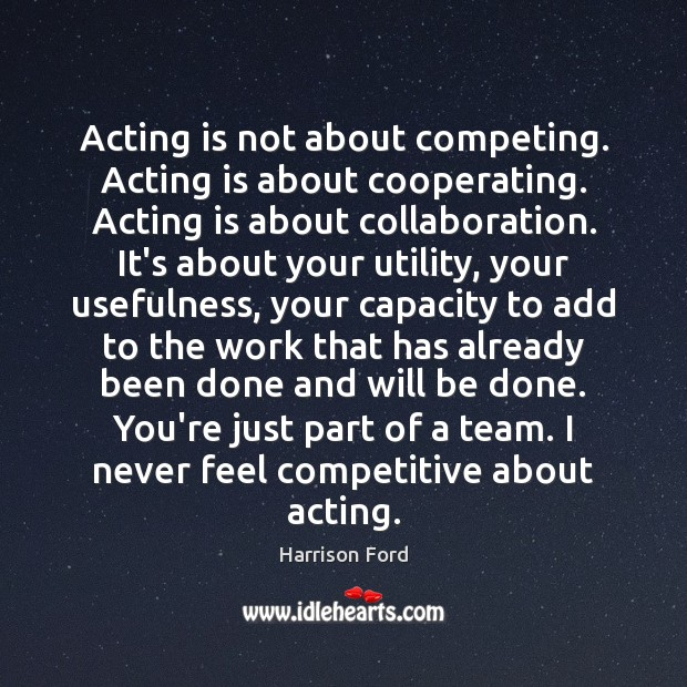 Acting is not about competing. Acting is about cooperating. Acting is about Acting Quotes Image