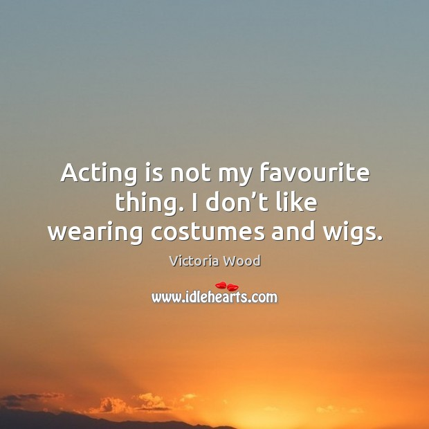 Acting is not my favourite thing. I don't like wearing costumes and wigs. Victoria Wood Picture Quote