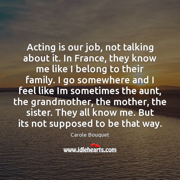 Acting is our job, not talking about it. In France, they know Acting Quotes Image