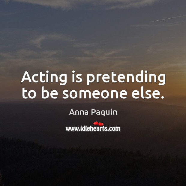 Acting is pretending to be someone else. Anna Paquin Picture Quote