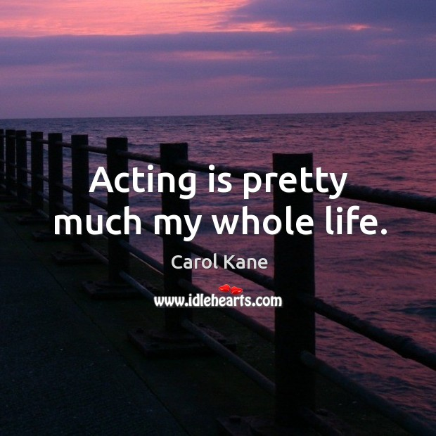 Acting is pretty much my whole life. Carol Kane Picture Quote