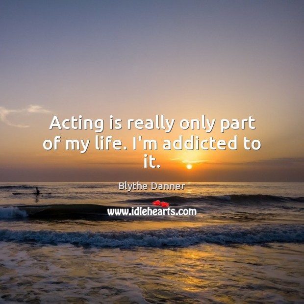 Image, Acting is really only part of my life. I'm addicted to it.