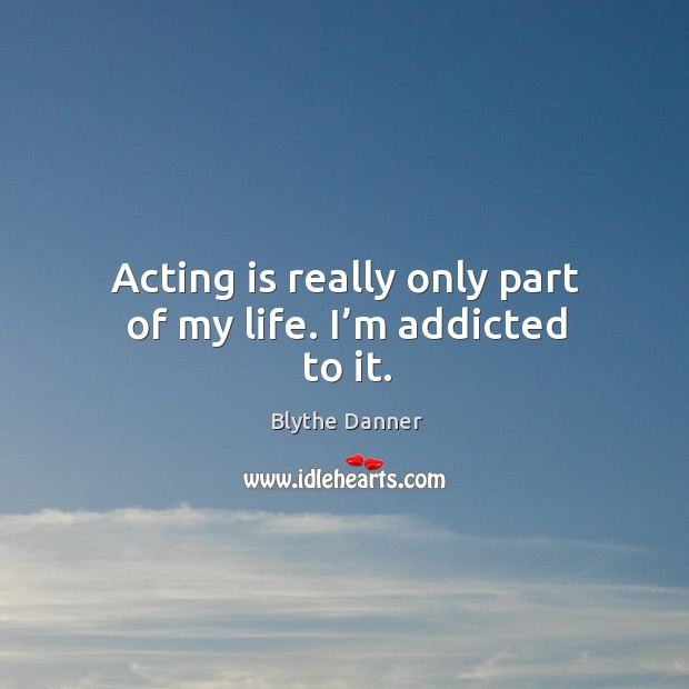 Acting is really only part of my life. I'm addicted to it. Blythe Danner Picture Quote