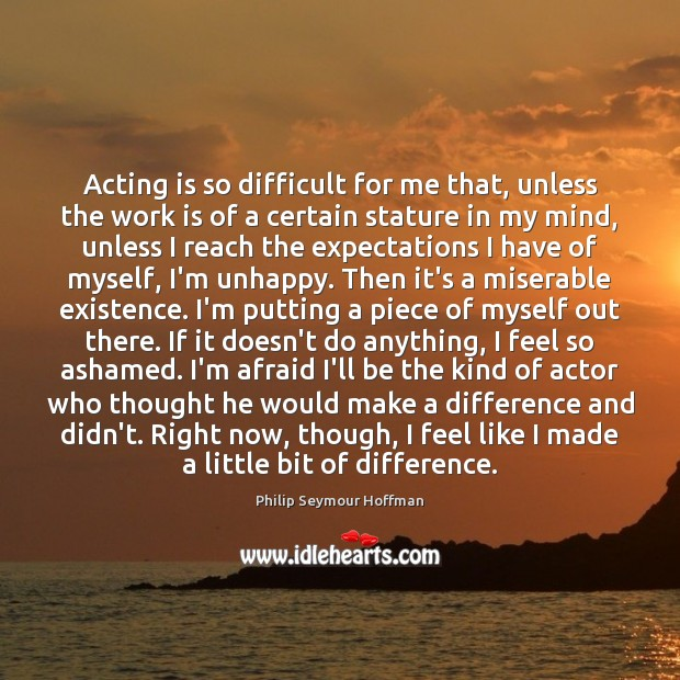Acting is so difficult for me that, unless the work is of Acting Quotes Image