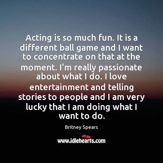 Acting is so much fun. It is a different ball game and Britney Spears Picture Quote