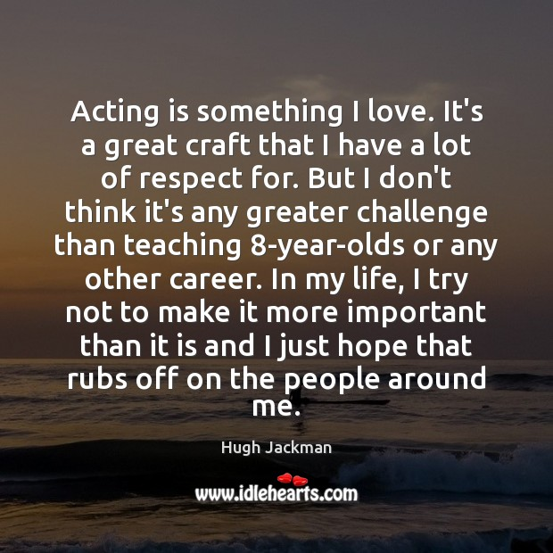 Acting is something I love. It's a great craft that I have Image