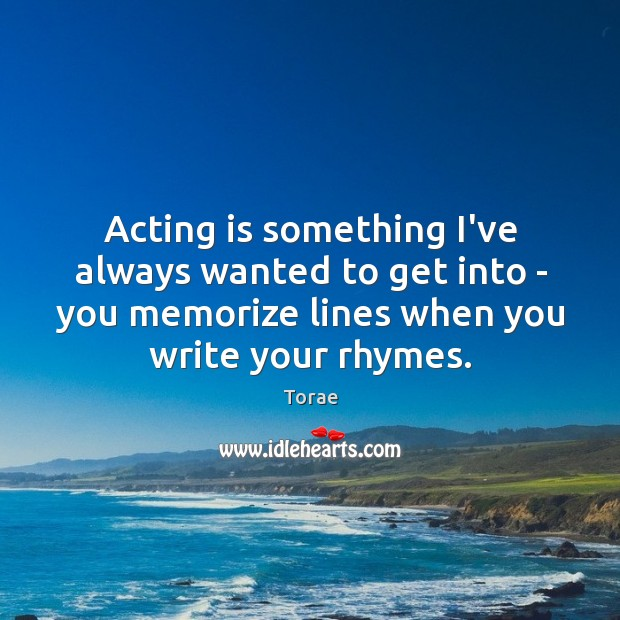 Acting is something I've always wanted to get into – you memorize Torae Picture Quote