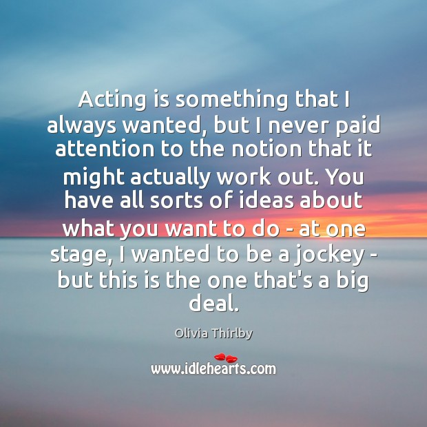 Acting is something that I always wanted, but I never paid attention Olivia Thirlby Picture Quote