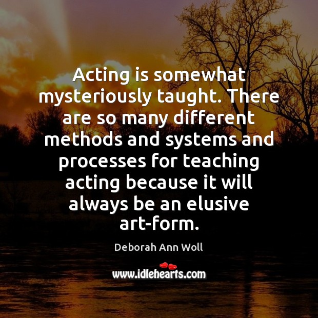 Acting is somewhat mysteriously taught. There are so many different methods and Image