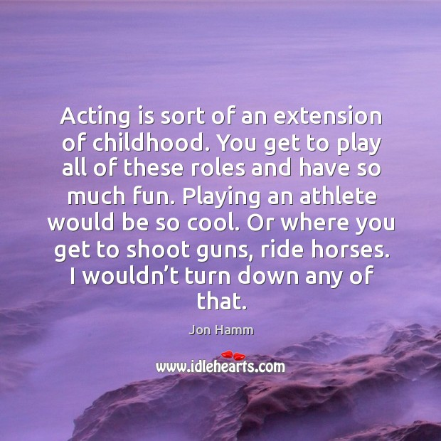 Acting is sort of an extension of childhood. You get to play all of these roles and have so much fun. Image