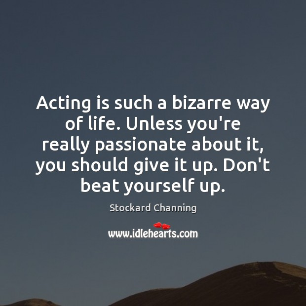 Acting is such a bizarre way of life. Unless you're really passionate Acting Quotes Image