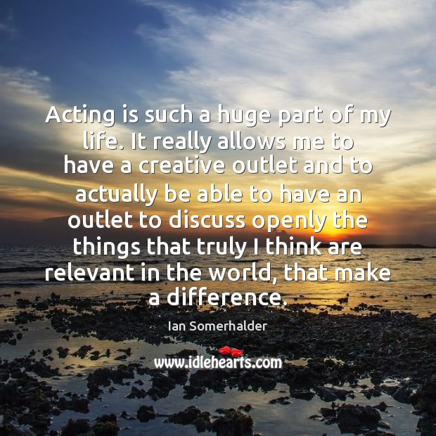 Acting is such a huge part of my life. It really allows Acting Quotes Image