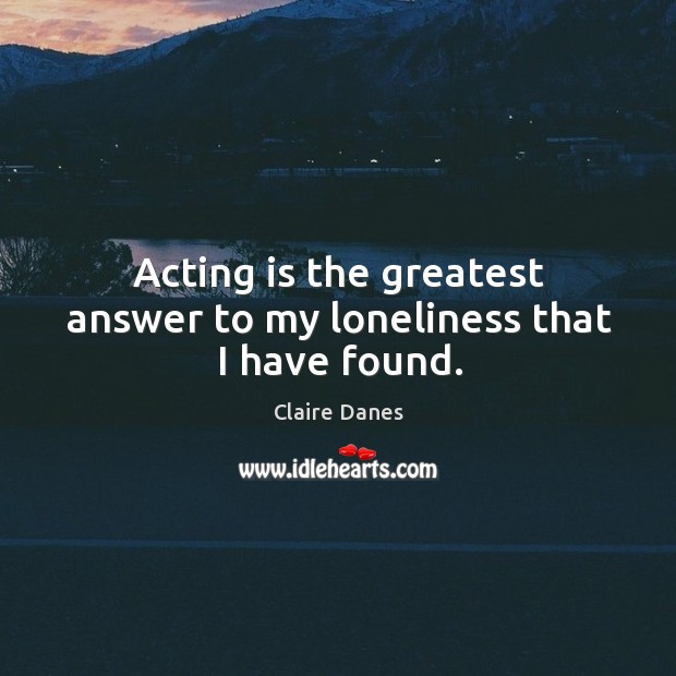Acting is the greatest answer to my loneliness that I have found. Image