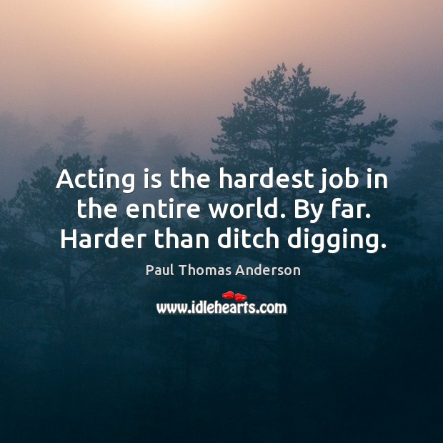 Acting is the hardest job in the entire world. By far. Harder than ditch digging. Paul Thomas Anderson Picture Quote