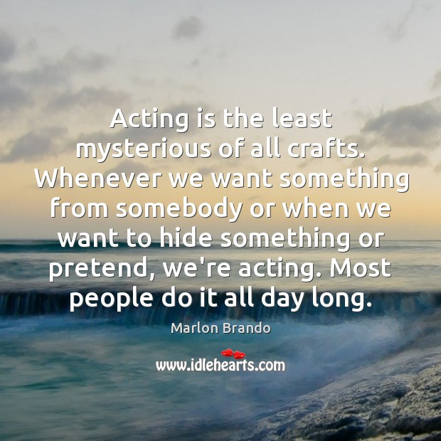 Acting is the least mysterious of all crafts. Whenever we want something Image