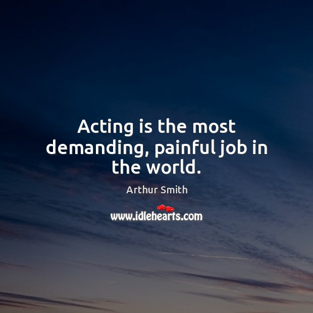 Acting is the most demanding, painful job in the world. Acting Quotes Image