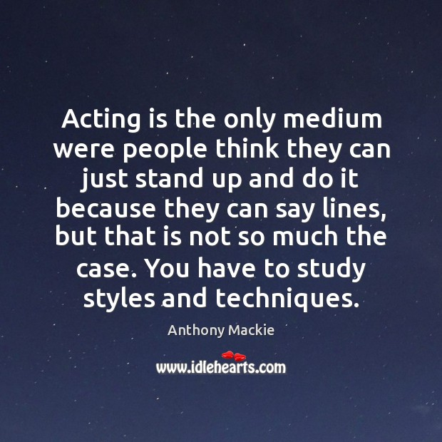 Image, Acting is the only medium were people think they can just stand