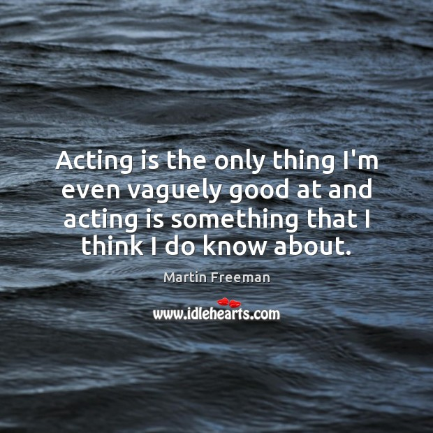 Acting is the only thing I'm even vaguely good at and acting Martin Freeman Picture Quote