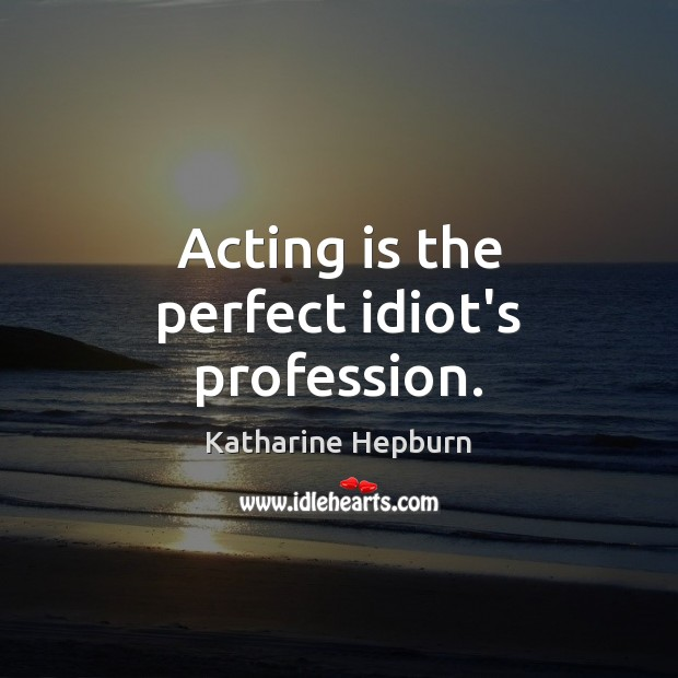 Acting is the perfect idiot's profession. Acting Quotes Image