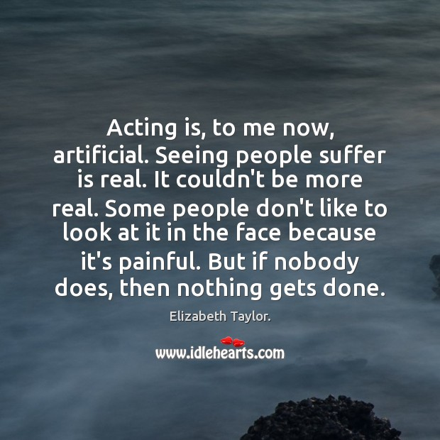 Acting is, to me now, artificial. Seeing people suffer is real. It Elizabeth Taylor. Picture Quote