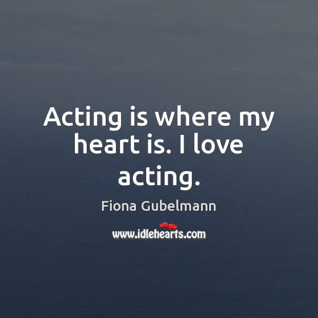 Image, Acting is where my heart is. I love acting.
