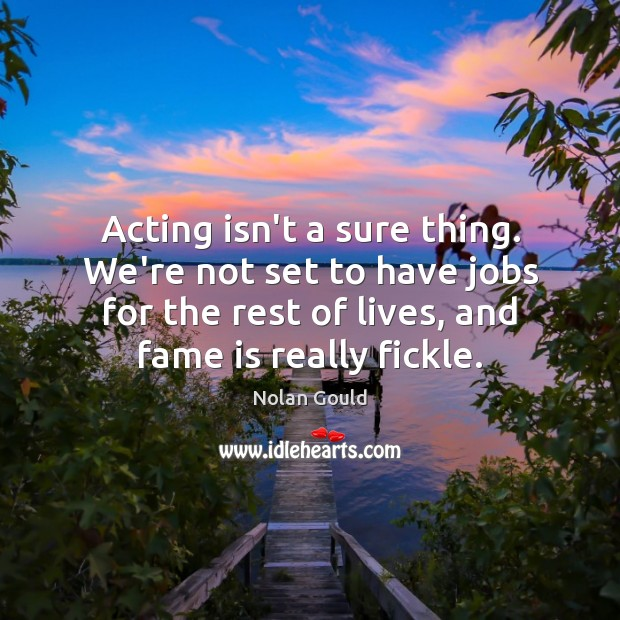 Acting isn't a sure thing. We're not set to have jobs for Nolan Gould Picture Quote
