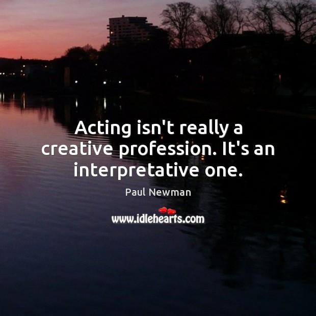Acting isn't really a creative profession. It's an interpretative one. Paul Newman Picture Quote