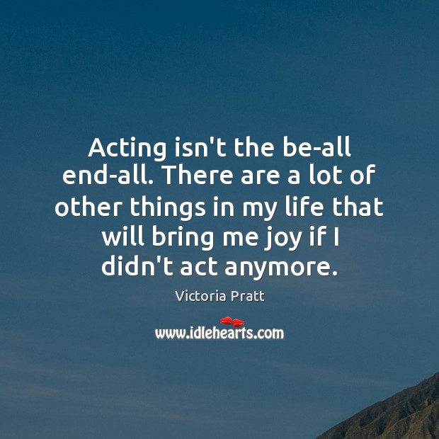 Acting isn't the be-all end-all. There are a lot of other things Victoria Pratt Picture Quote