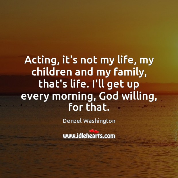Acting, it's not my life, my children and my family, that's life. Image