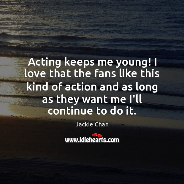 Acting keeps me young! I love that the fans like this kind Jackie Chan Picture Quote