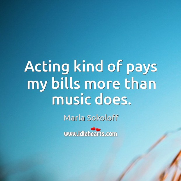 Acting kind of pays my bills more than music does. Image