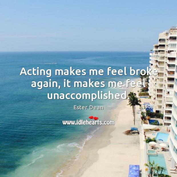 Acting makes me feel broke again, it makes me feel unaccomplished. Image