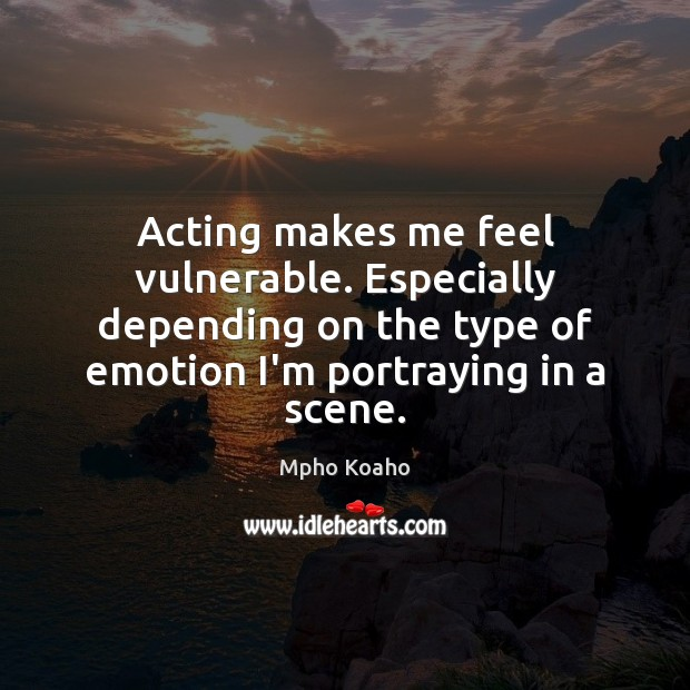 Acting makes me feel vulnerable. Especially depending on the type of emotion Image