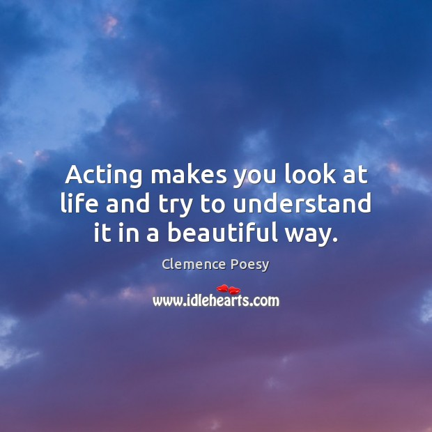 Image, Acting makes you look at life and try to understand it in a beautiful way.