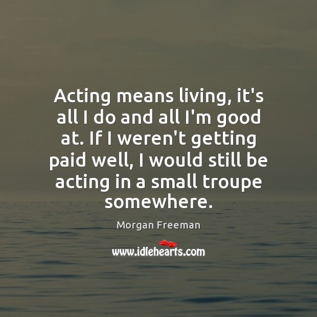 Acting means living, it's all I do and all I'm good at. Image