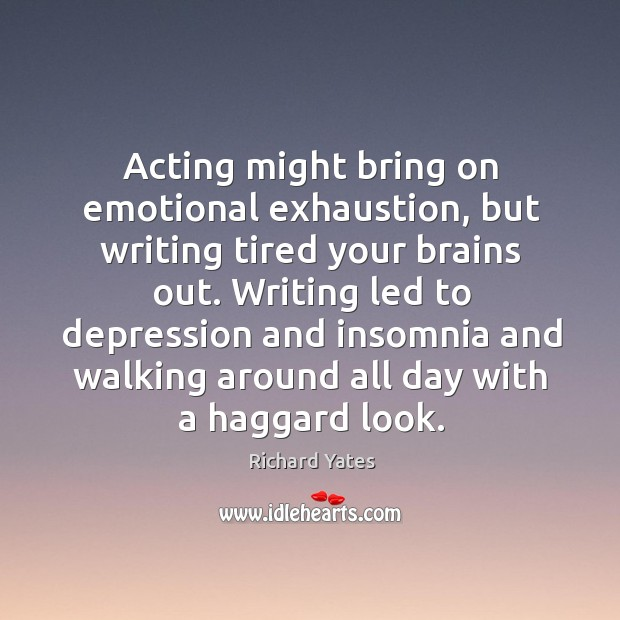 Acting might bring on emotional exhaustion, but writing tired your brains out. Richard Yates Picture Quote