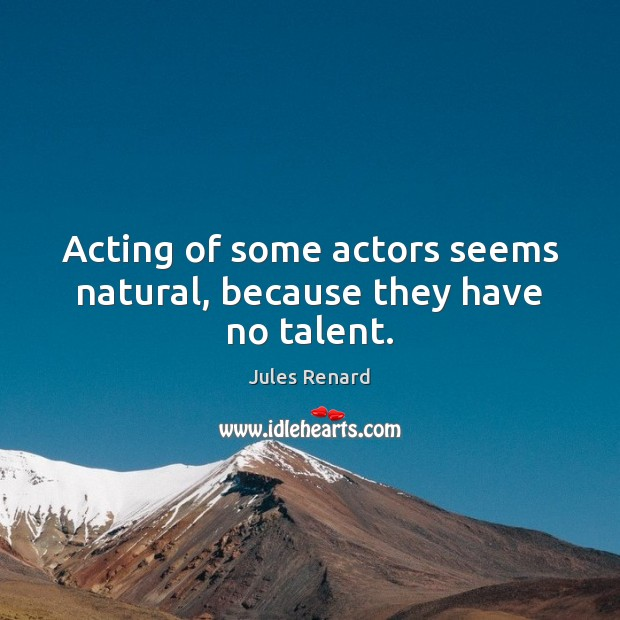 Acting of some actors seems natural, because they have no talent. Jules Renard Picture Quote