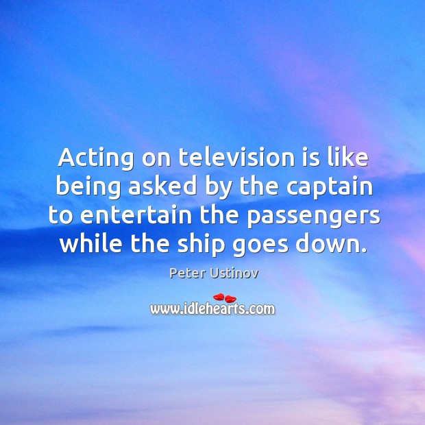 Acting on television is like being asked by the captain to entertain Image
