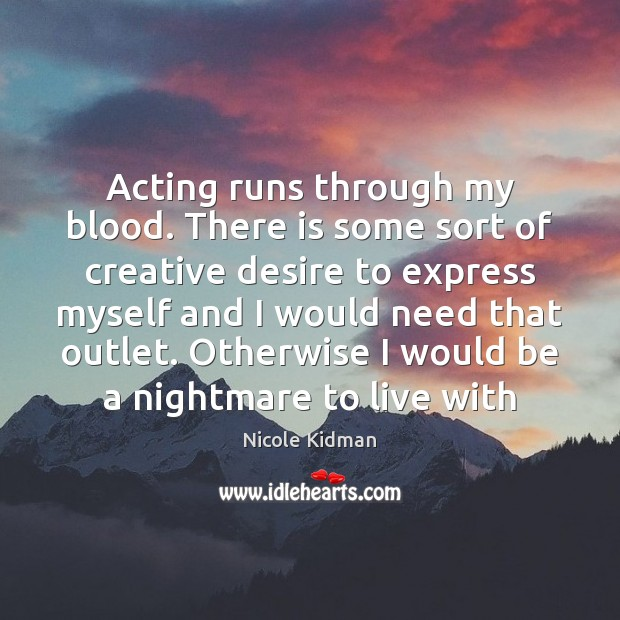 Acting runs through my blood. There is some sort of creative desire Nicole Kidman Picture Quote