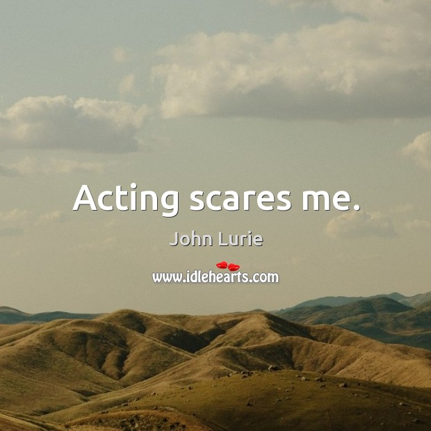 Acting scares me. John Lurie Picture Quote