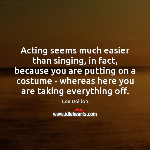 Acting seems much easier than singing, in fact, because you are putting Lou Doillon Picture Quote