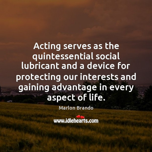 Acting serves as the quintessential social lubricant and a device for protecting Image