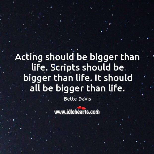 Acting should be bigger than life. Scripts should be bigger than life. It should all be bigger than life. Image